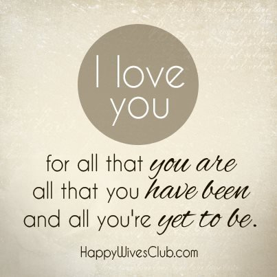 love you for all that you are, all that you have been and all that you ...