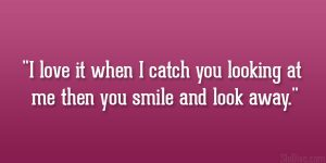 I love it when I catch you looking at me then you smile and look away