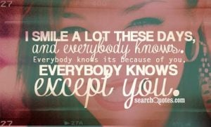 I smile a lot these days and everybody knows. Everybody knows its because of you. Everybody knows except you