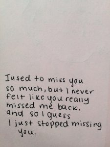 I used to miss you so much, but I never felt like you missed me back so I guess I just stopped missing you