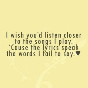 I wish you'd listen closer to the songs I play. 'Cause the lyrics speak the words I fail to say