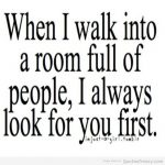 When I walk into a room full of people, I always look for you first