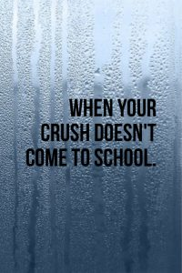 When your crush doesn't come to school..