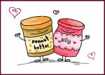 You are the peanut butter to my jelly