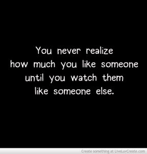 You never realize how much you like someone until you watch them like someone else