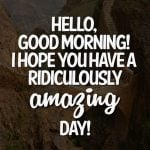 Hello, good morning! I hope you have a ridiculously amazing day