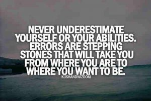 Never underestimate yourself or your abilities. Errors are stepping stones that will take you from where you are to where you want to be.