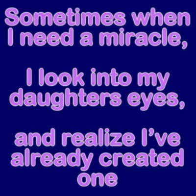 4Sometimes When I Need A Miracle, I Look Into My Daughteru0027s Eyes, And I  Realize Iu0027ve Already Created One.