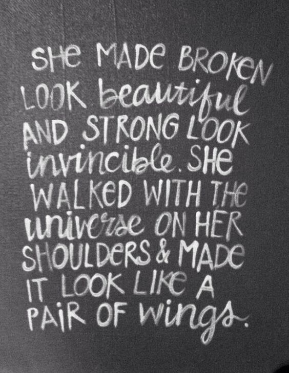 13she made broken look beautiful and strong look invincible she walked with the universe on her shoulders and made it look like a pair of wings