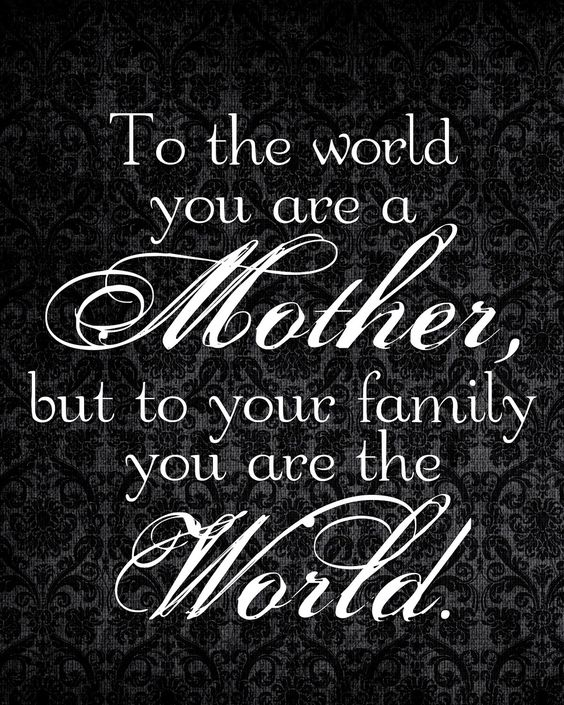 Exceptional 16To The World You Are A Mother, But To Your Family You Are The World.