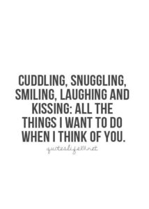 Cuddling, snuggling, smiling, laughing and kissing- all the things I want to do when I think of you