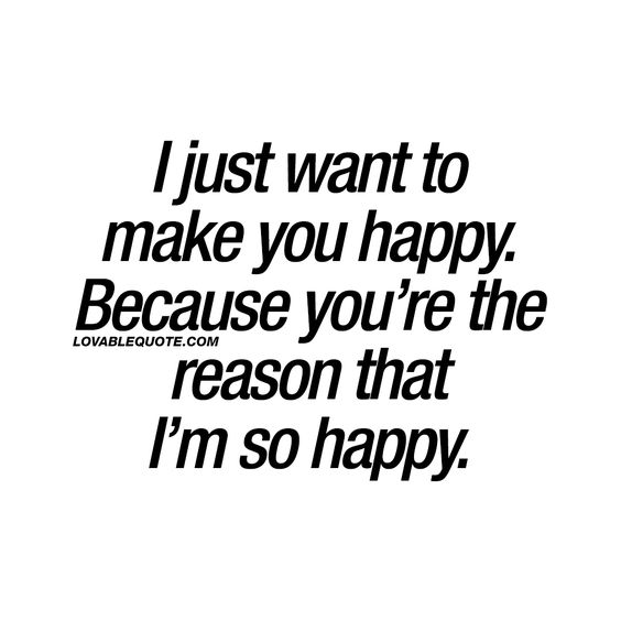I just want to make you happy. Because you're the reason that I'm so happy