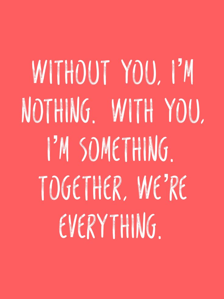 Without you, I'm nothing. With you, I'm something. Together, we're everything.