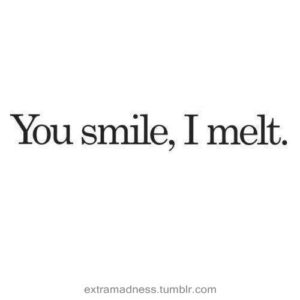 you smile i melt quote