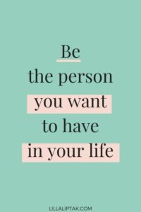 be the person you want to have in your life