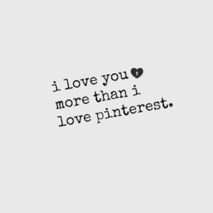 I love you more than Pinterest